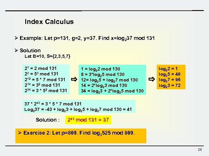 Index Calculus Ø Example: Let p=131, g=2, y=37. Find x=log 237 mod 131 Ø