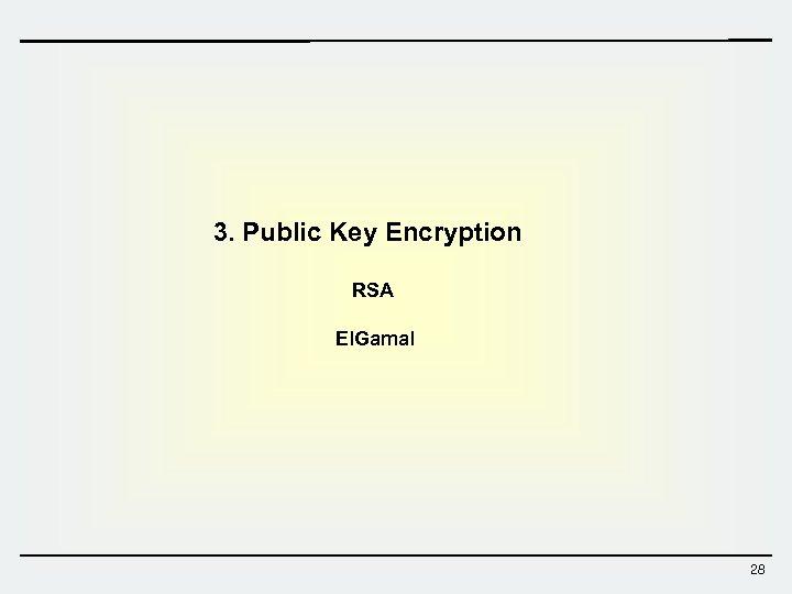 3. Public Key Encryption RSA El. Gamal 28