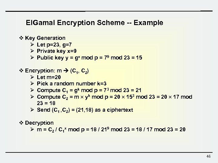 El. Gamal Encryption Scheme -- Example v Key Generation Ø Let p=23, g=7 Ø