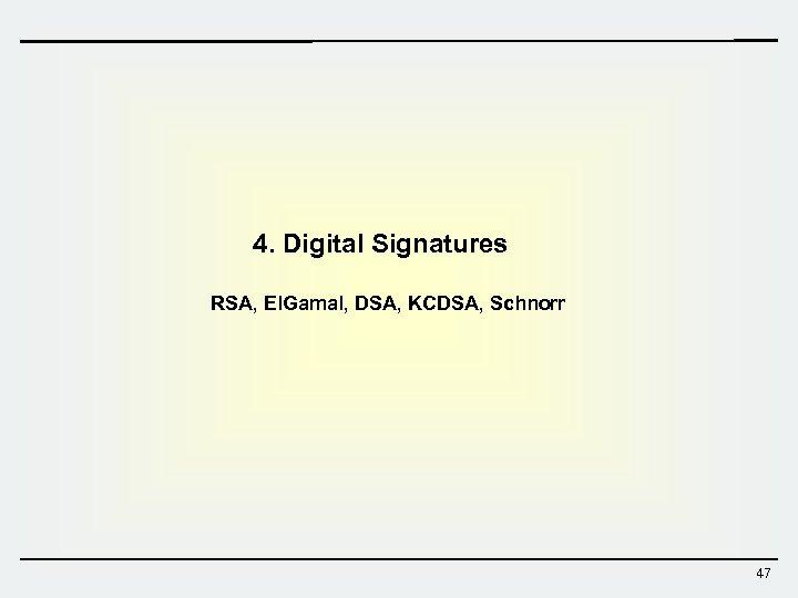 4. Digital Signatures RSA, El. Gamal, DSA, KCDSA, Schnorr 47