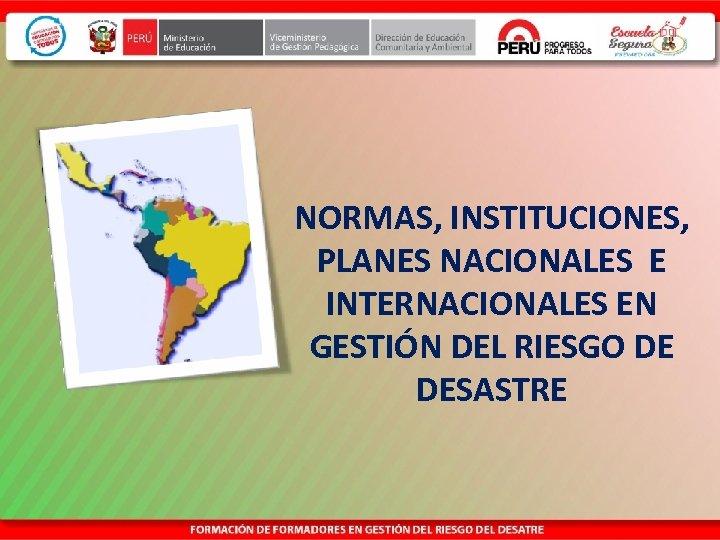NORMAS, INSTITUCIONES, PLANES NACIONALES E INTERNACIONALES EN GESTIÓN DEL RIESGO DE DESASTRE