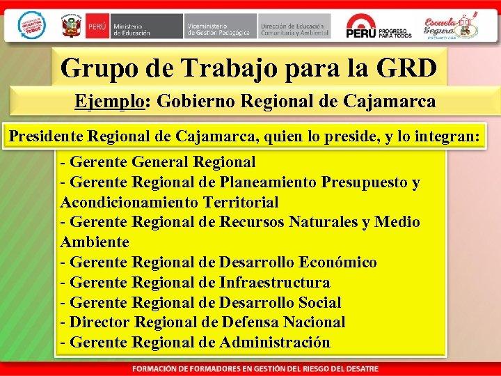 Grupo de Trabajo para la GRD Ejemplo: Gobierno Regional de Cajamarca Presidente Regional de