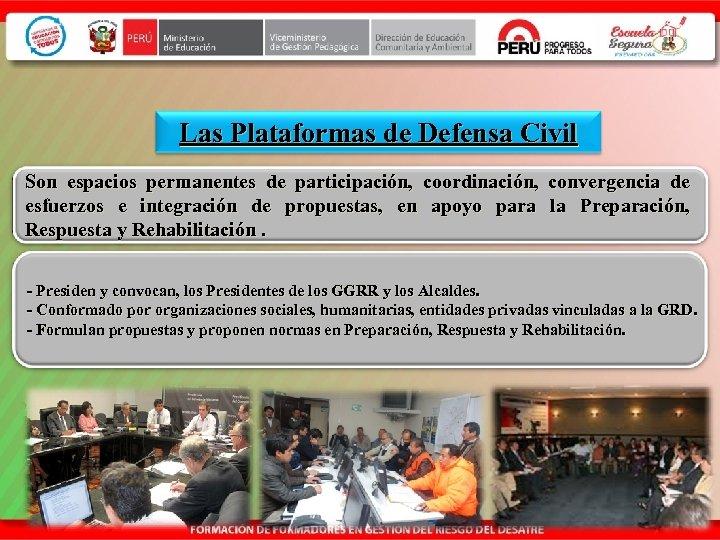 Las Plataformas de Defensa Civil Son espacios permanentes de participación, coordinación, convergencia de esfuerzos
