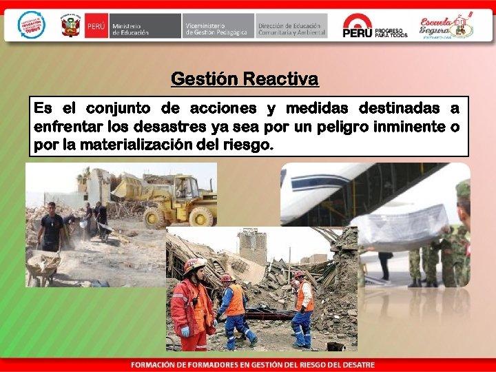 Gestión Reactiva Es el conjunto de acciones y medidas destinadas a enfrentar los desastres