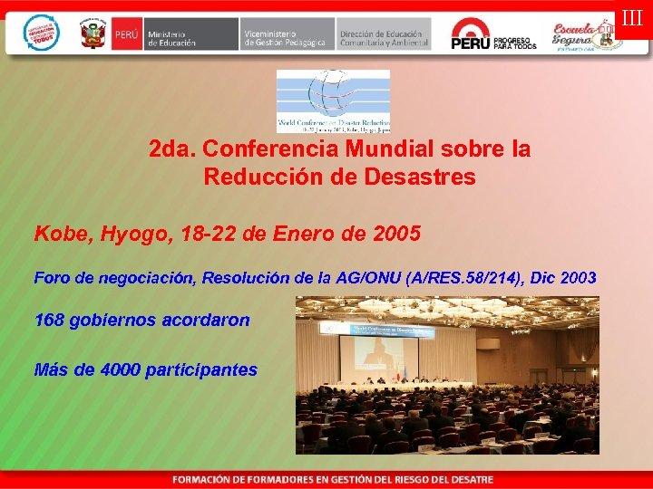 III 2 da. Conferencia Mundial sobre la Reducción de Desastres Kobe, Hyogo, 18 -22