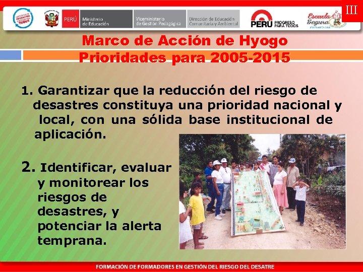 III Marco de Acción de Hyogo Prioridades para 2005 -2015 1. Garantizar que la