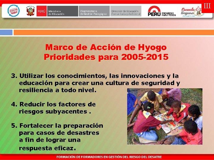 III Marco de Acción de Hyogo Prioridades para 2005 -2015 3. Utilizar los conocimientos,