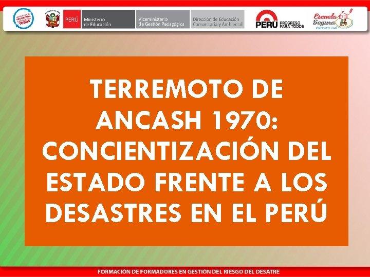 TERREMOTO DE ANCASH 1970: CONCIENTIZACIÓN DEL ESTADO FRENTE A LOS DESASTRES EN EL PERÚ