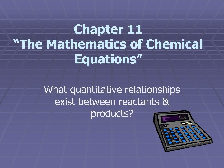 """Chapter 11 """"The Mathematics of Chemical Equations"""" What quantitative relationships exist between reactants &"""