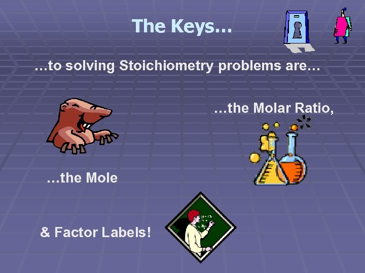 The Keys… …to solving Stoichiometry problems are… …the Molar Ratio, …the Mole & Factor