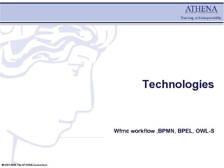 Technologies Wfmc workflow , BPMN, BPEL, OWL-S © 2005 -2006 The ATHENA Consortium.