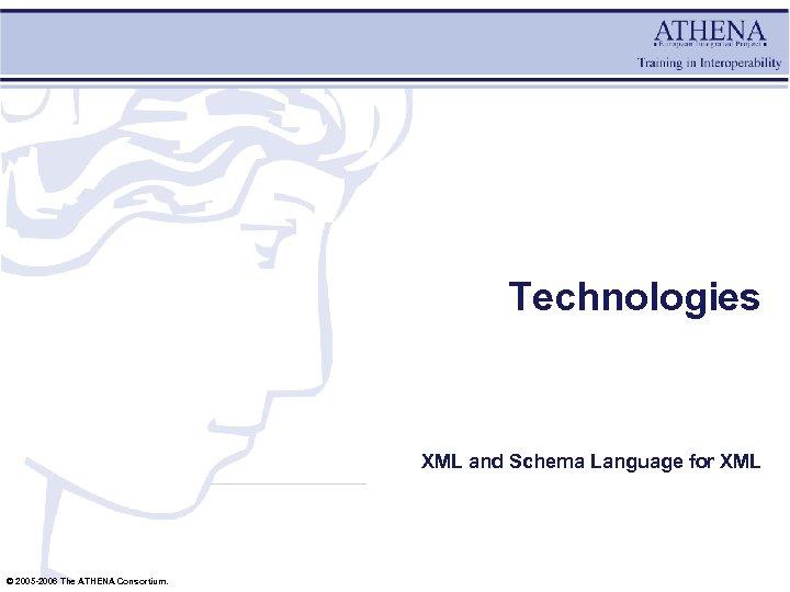 Technologies XML and Schema Language for XML © 2005 -2006 The ATHENA Consortium.