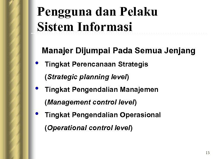 Pengguna dan Pelaku Sistem Informasi Manajer Dijumpai Pada Semua Jenjang • Tingkat Perencanaan Strategis