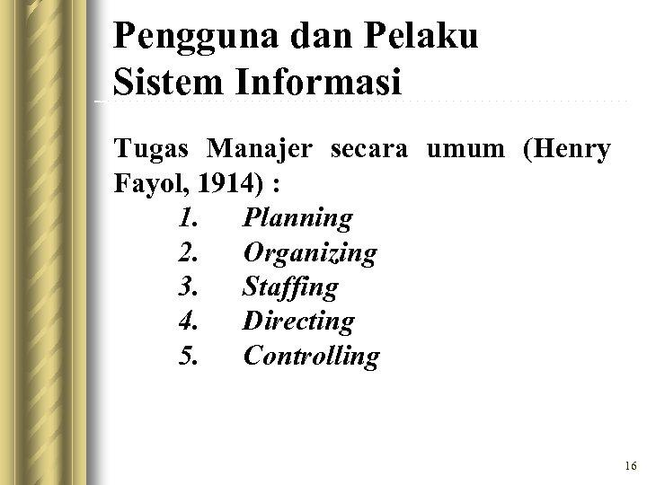 Pengguna dan Pelaku Sistem Informasi Tugas Manajer secara umum (Henry Fayol, 1914) : 1.