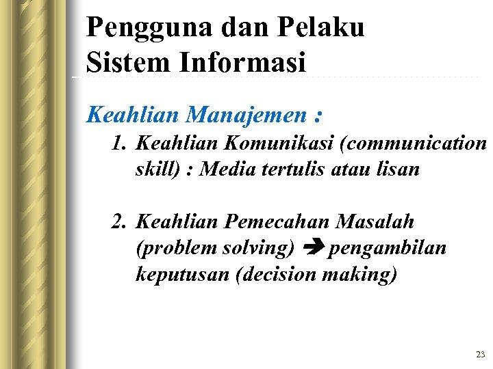 Pengguna dan Pelaku Sistem Informasi Keahlian Manajemen : 1. Keahlian Komunikasi (communication skill) :