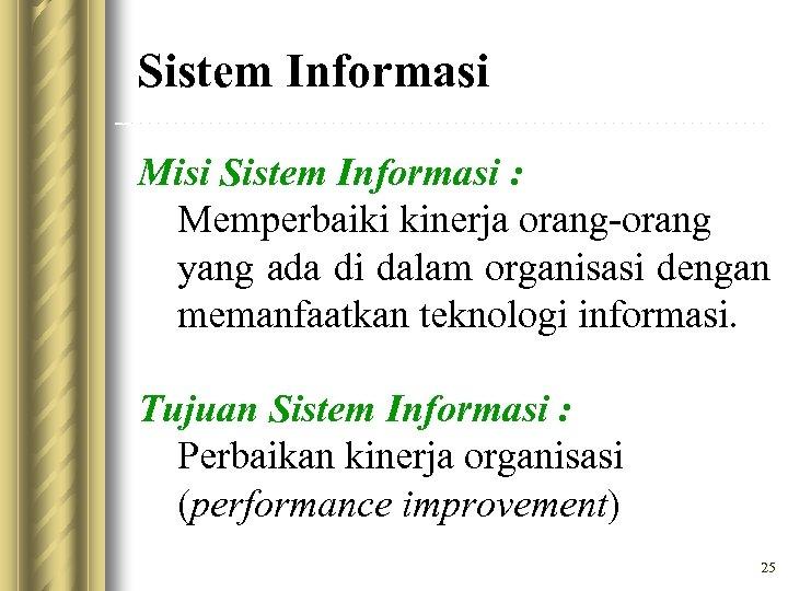 Sistem Informasi Misi Sistem Informasi : Memperbaiki kinerja orang-orang yang ada di dalam organisasi