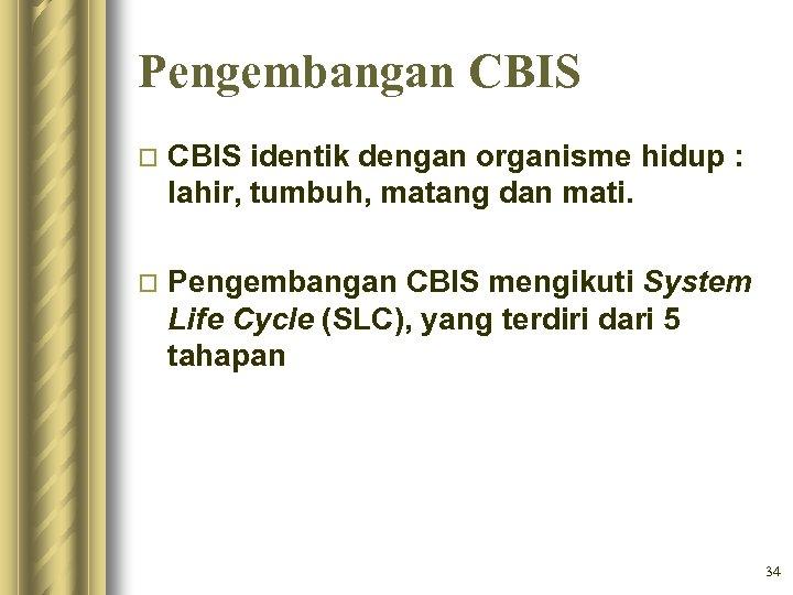 Pengembangan CBIS o CBIS identik dengan organisme hidup : lahir, tumbuh, matang dan mati.