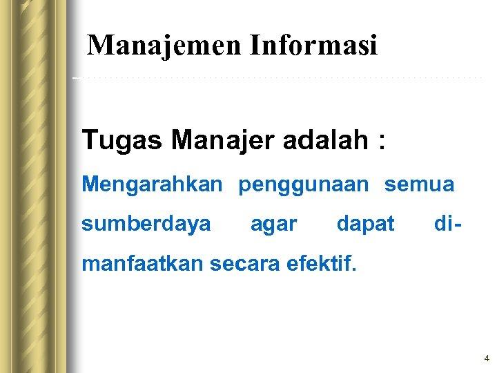 Manajemen Informasi Tugas Manajer adalah : Mengarahkan penggunaan semua sumberdaya agar dapat di- manfaatkan