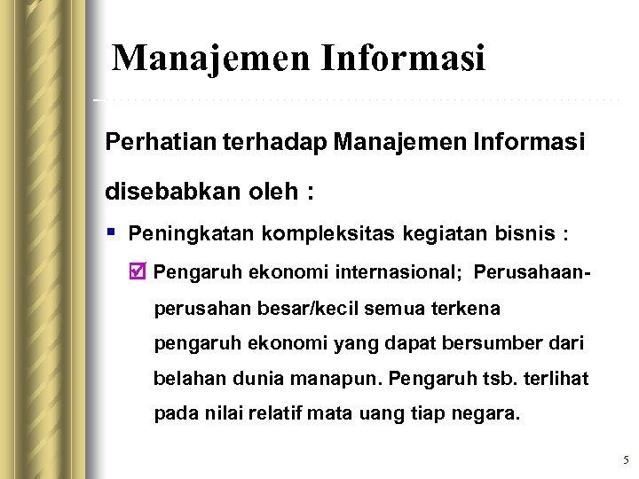 Manajemen Informasi Perhatian terhadap Manajemen Informasi disebabkan oleh : § Peningkatan kompleksitas kegiatan bisnis