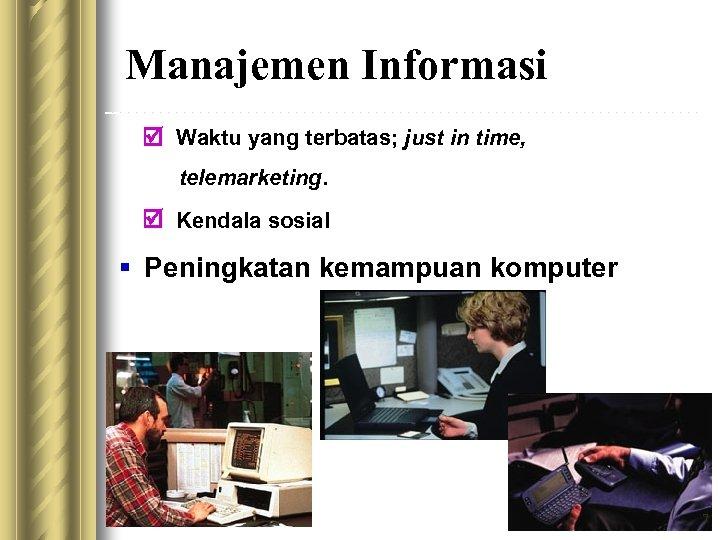Manajemen Informasi Waktu yang terbatas; just in time, telemarketing. Kendala sosial § Peningkatan kemampuan