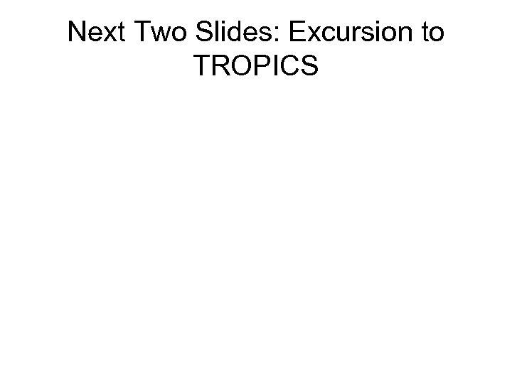 Next Two Slides: Excursion to TROPICS
