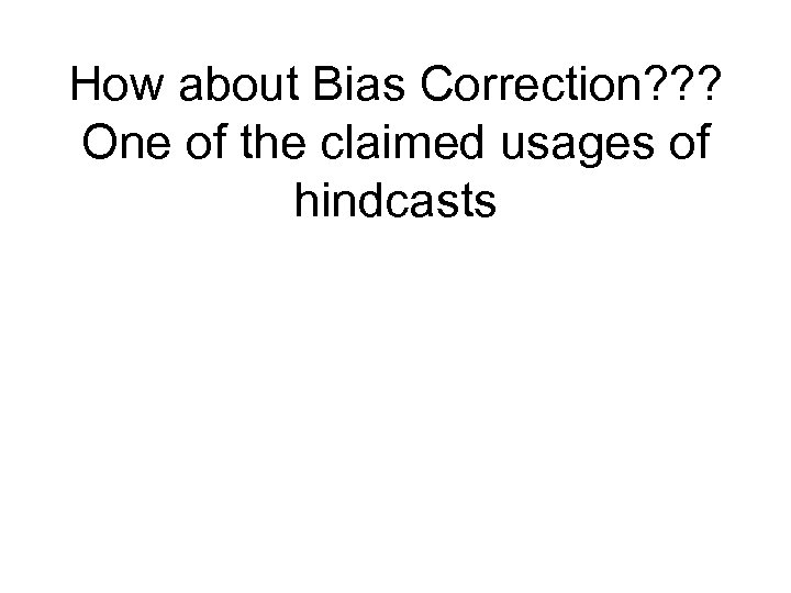 How about Bias Correction? ? ? One of the claimed usages of hindcasts