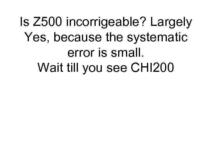 Is Z 500 incorrigeable? Largely Yes, because the systematic error is small. Wait till