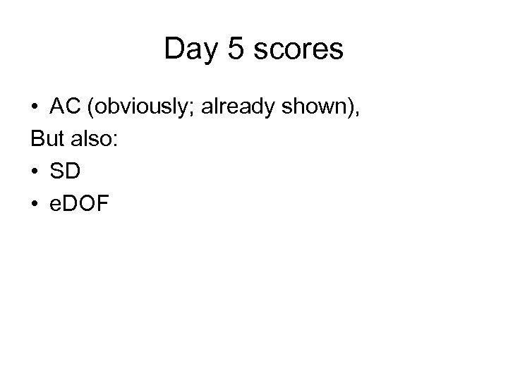 Day 5 scores • AC (obviously; already shown), But also: • SD • e.