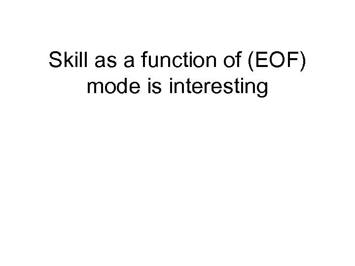 Skill as a function of (EOF) mode is interesting