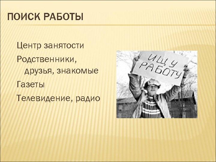ПОИСК РАБОТЫ Центр занятости Родственники, друзья, знакомые Газеты Телевидение, радио
