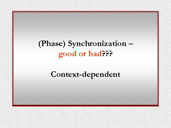 (Phase) Synchronization – good or bad? ? ? Context-dependent