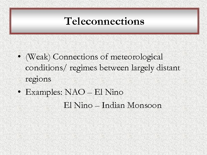Teleconnections • (Weak) Connections of meteorological conditions/ regimes between largely distant regions • Examples: