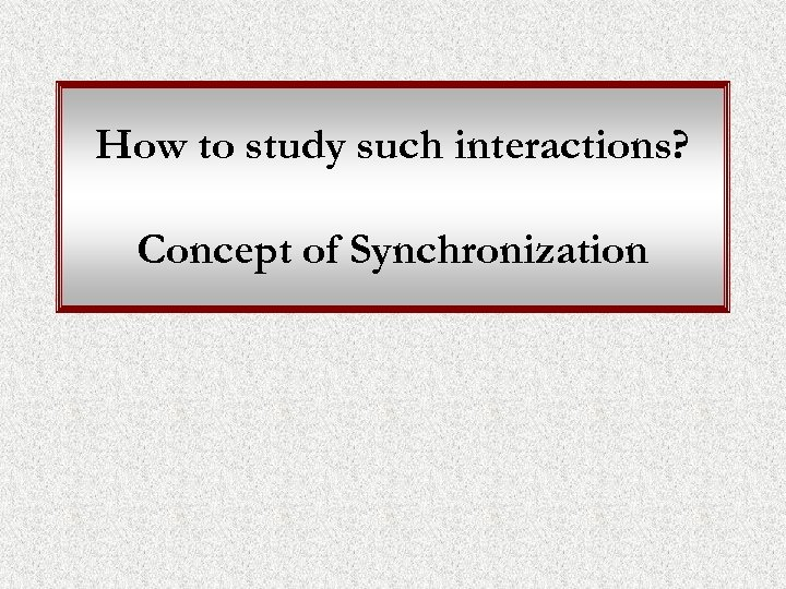 How to study such interactions? Concept of Synchronization