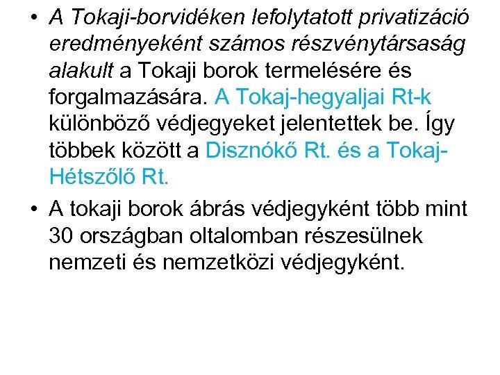 • A Tokaji-borvidéken lefolytatott privatizáció eredményeként számos részvénytársaság alakult a Tokaji borok termelésére
