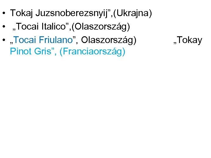 """• Tokaj Juzsnoberezsnyij"""", (Ukrajna) • """"Tocai Italico"""", (Olaszország) • """"Tocai Friulano"""", Olaszország) Pinot"""