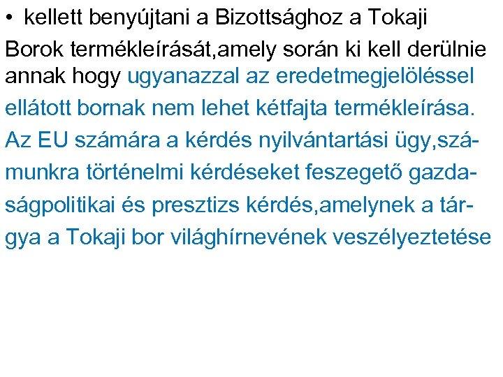 • kellett benyújtani a Bizottsághoz a Tokaji Borok termékleírását, amely során ki kell