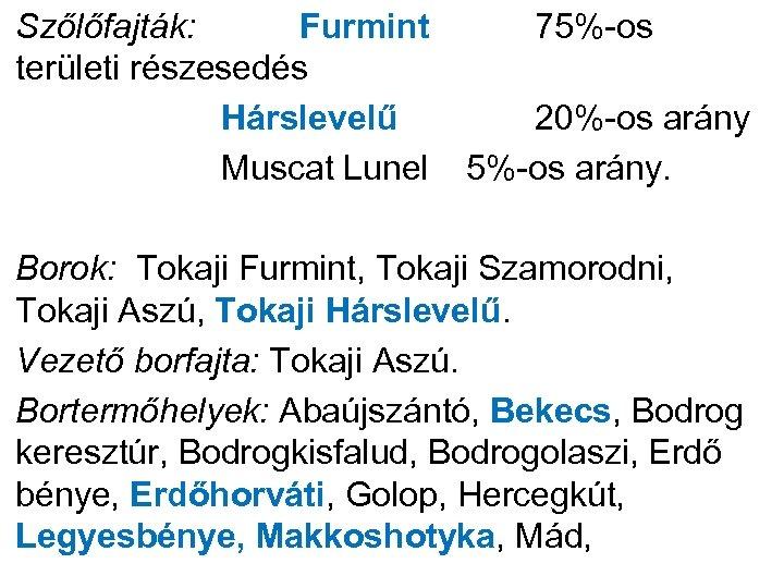 Szőlőfajták: Furmint 75%-os területi részesedés Hárslevelű 20%-os arány Muscat Lunel 5%-os arány. Borok: Tokaji