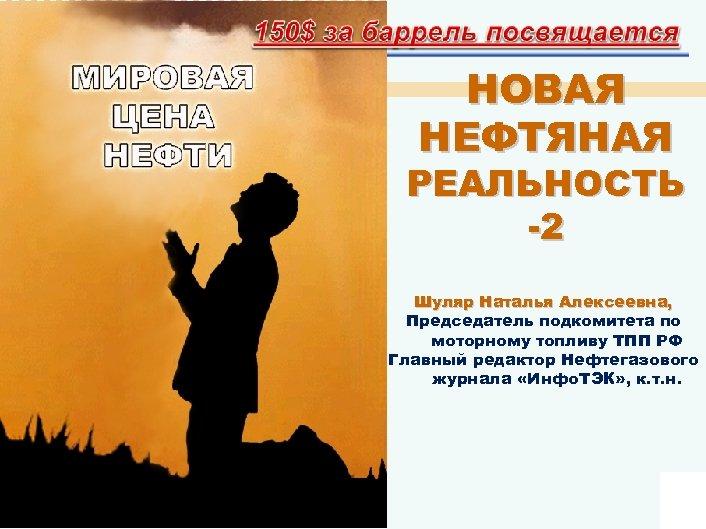 НОВАЯ НЕФТЯНАЯ РЕАЛЬНОСТЬ -2 Шуляр Наталья Алексеевна, Председатель подкомитета по моторному топливу ТПП РФ