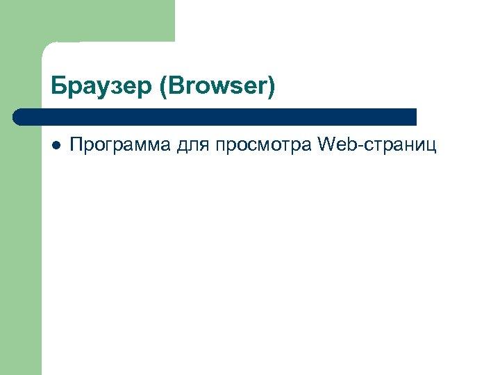 Браузер (Browser) l Программа для просмотра Web-страниц