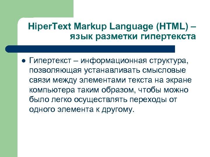 Hiper. Text Markup Language (HTML) – язык разметки гипертекста l Гипертекст – информационная структура,