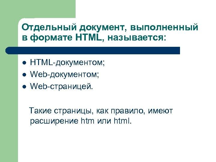 Отдельный документ, выполненный в формате HTML, называется: l l l HTML-документом; Web-страницей. Такие страницы,