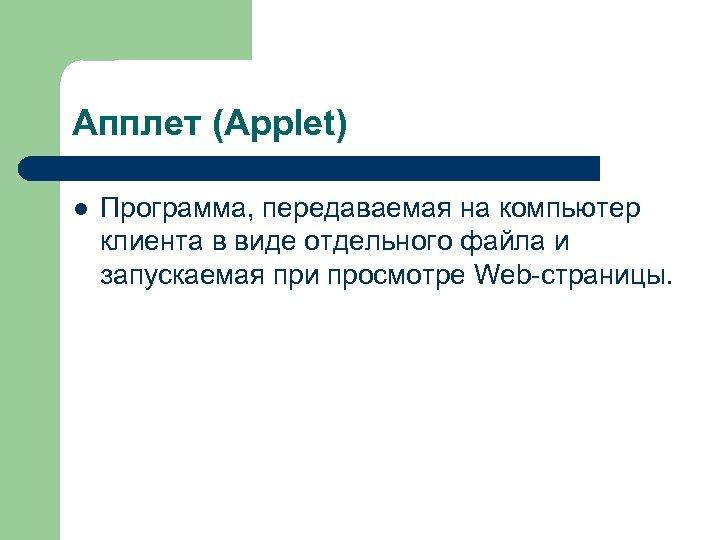 Апплет (Applet) l Программа, передаваемая на компьютер клиента в виде отдельного файла и запускаемая