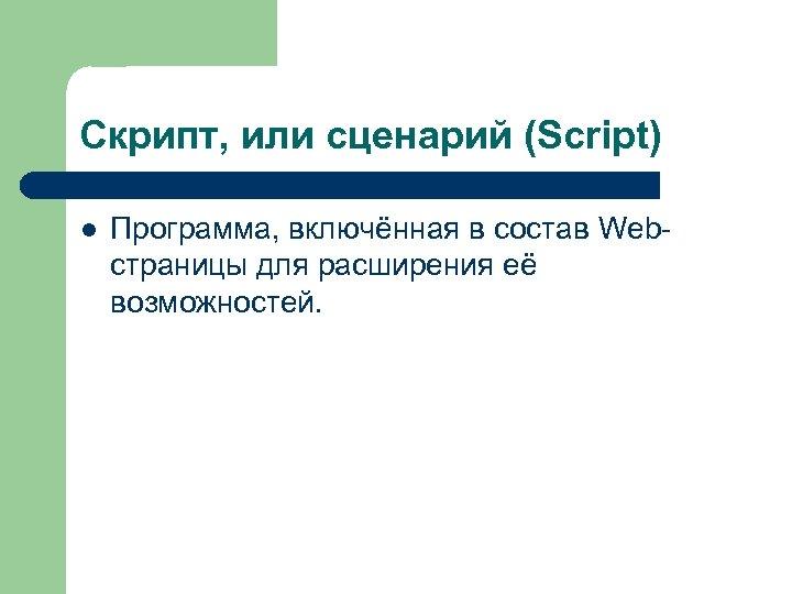 Скрипт, или сценарий (Script) l Программа, включённая в состав Webстраницы для расширения её возможностей.