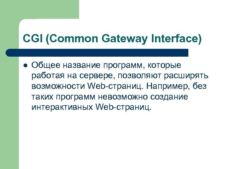 CGI (Common Gateway Interface) l Общее название программ, которые работая на сервере, позволяют расширять