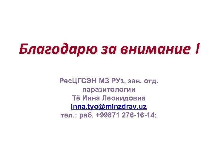 Благодарю за внимание ! Рес. ЦГСЭН МЗ РУз, зав. отд. паразитологии Тё Инна Леонидовна