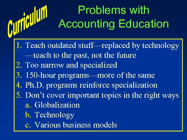 Problems with Accounting Education 1. Teach outdated stuff—replaced by technology —teach to the past,