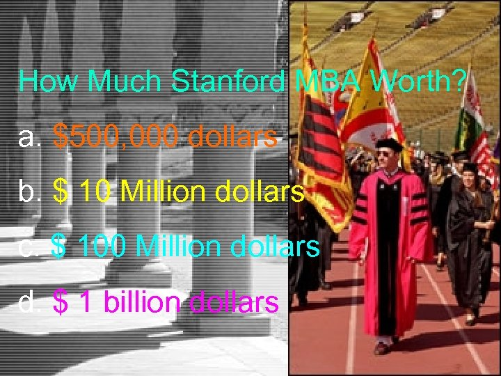 How Much Stanford MBA Worth? a. $500, 000 dollars b. $ 10 Million dollars