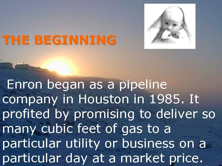 THE BEGINNING Enron began as a pipeline company in Houston in 1985. It profited