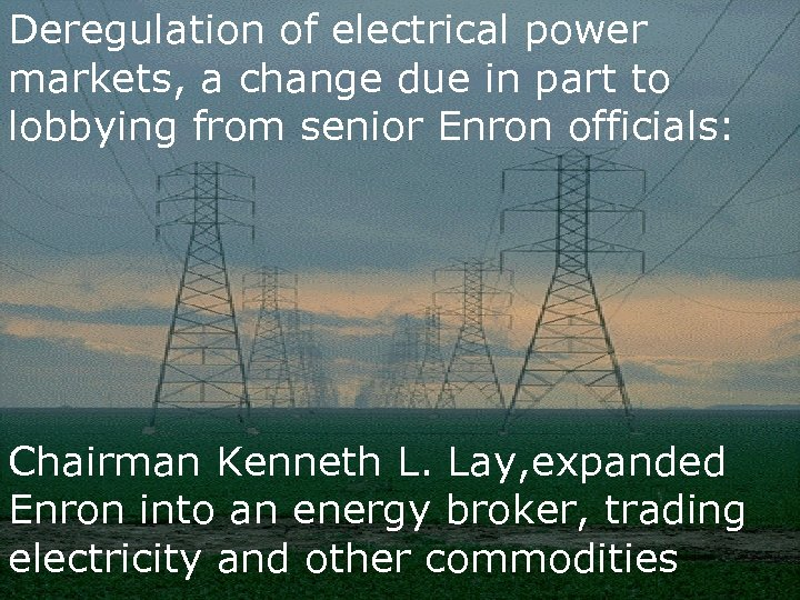 Deregulation of electrical power markets, a change due in part to lobbying from senior