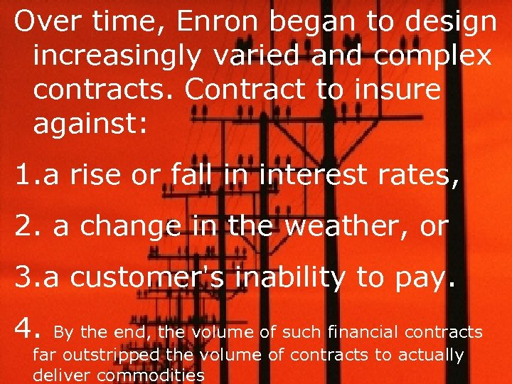 Over time, Enron began to design increasingly varied and complex contracts. Contract to insure